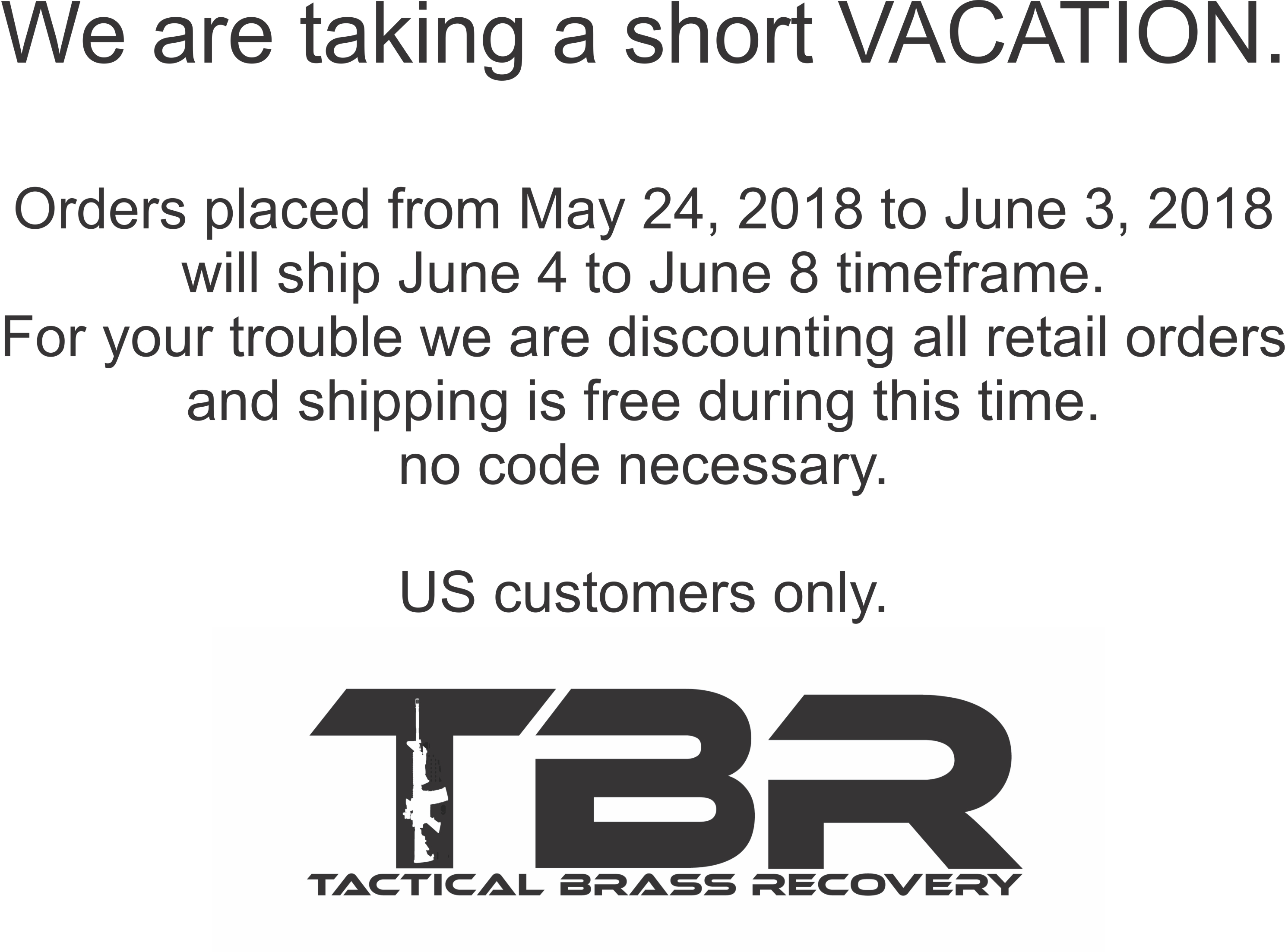 We are on vacation next week.  so orders placed from May 24, 2018 to June 3, 2018 will ship June 4 to June 8 timeframe. For your trouble we are discounting all products and shipping is free during this time.  no code necessary.