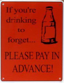 IF YOUR DRINKING TO FORGET...SIGN
