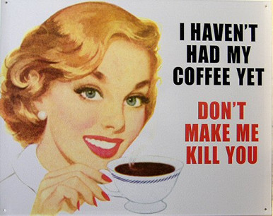 Photo of I HAVN'T HAD MY COFFEE YET….DON'T MAKE ME KILL YOU SIGN   PLEASE GIVE HER ROOM UNTIL SHE'S HAD AT LEAST ONE CUP!!