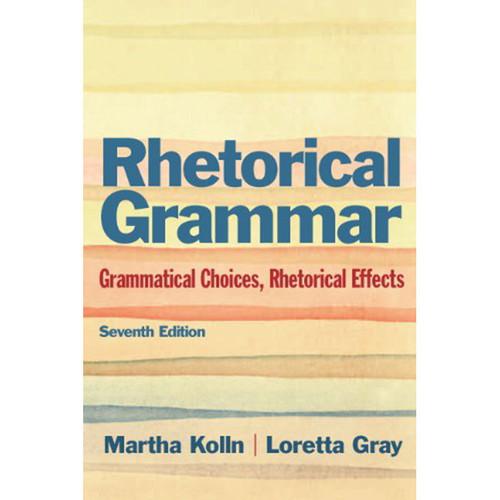 Rhetorical Grammar: Grammatical Choices, Rhetorical Effects (7th Edition) Kolln