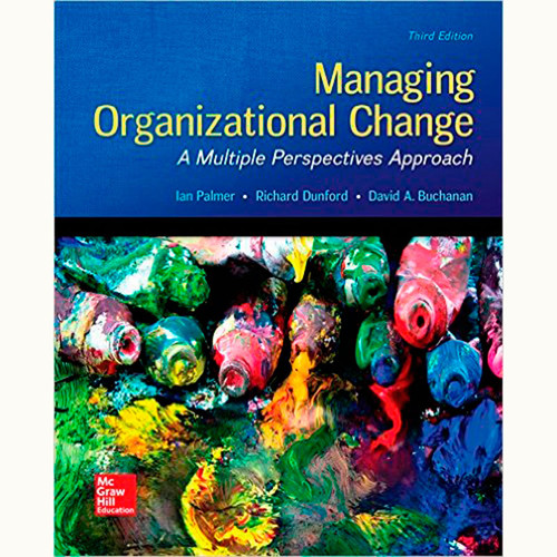 Managing Organizational Change: A Multiple Perspectives Approach (3rd Edition) Ian Palmer and Richard Dunford