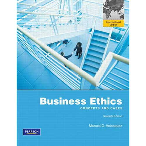Business Ethics: Concepts and Cases (7th Edition) Velasquez IE