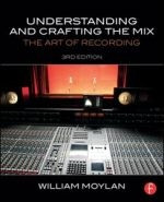 Understanding and Crafting the Mix, The Art of Recording, 3rd Edition
