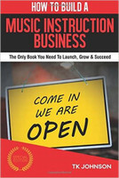 How To Build A Music Instruction Business (Special Edition): The Only Book You Need To Launch, Grow & Succeed