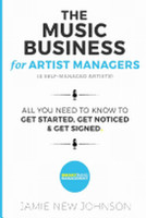 The Music Business for Artist Managers & Self-Managed Artists: All You Need to Know to Get Started, Get Noticed & Get Signed