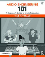 Audio Engineering 101 - A Beginner's Guide to Music Production, 2nd Edition