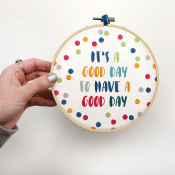 'It's A Good Day To Have A Good Day' - Positive Quote Embroidery Hoop Art