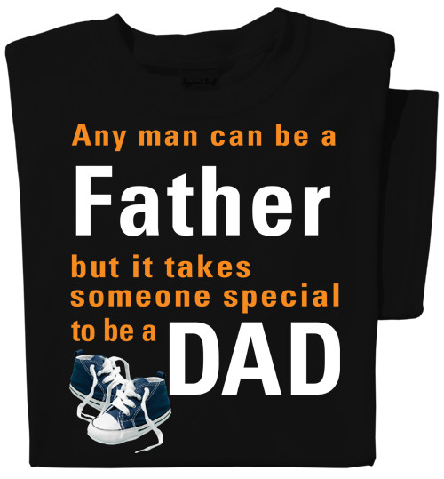 Any man can be a Father, but it takes someone special to be a Dad T-shirt