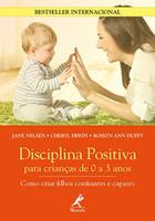 Disciplina Positiva Para Crianças de 0 a 3 Anos: Como Criar Filhos Confiantes e Capazes