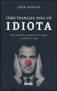 Cómo trabajar para un idiota - How to Work for an Idiot: Survive & Thrive Without Killing Your Boss