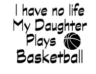 I have no life my Daughter plays Basketball