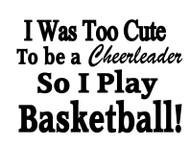 I was too cute to be a cheerleader so I play basketball