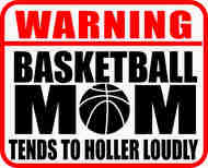 Warning Basketball Mom.  Tends to holler loudly.