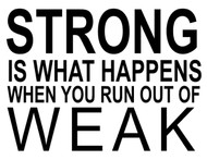 Strong is what happens when yopu run out of weak