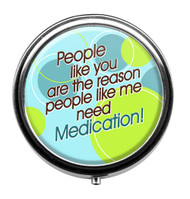 People like you are the reason people like me need Medication! Pill Box
