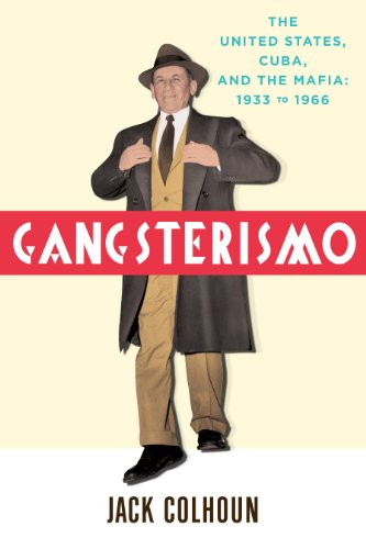 Gangsterismo: The United States, Cuba and the Mafia, 1933 to 1966 - Jack Colhoun