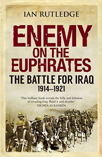 Enemy on the Euphrates: The British Occupation of Iraq and the Great Arab Revolt 1914-1921 - Ian Rutledge