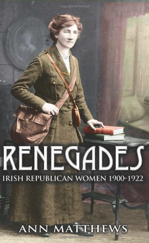 Renegades: Irish Republican Women 1900-1922 - Ann Matthews