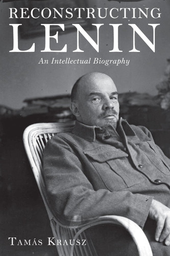 Reconstructing Lenin: An Intellectual Biography - Tamas Krausz