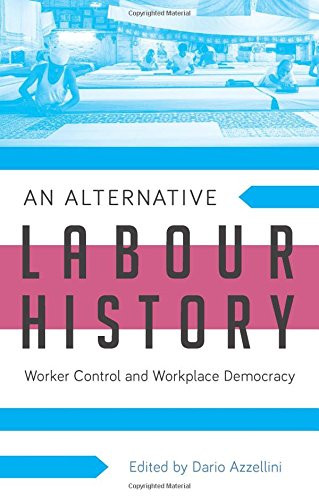 An Alternative Labour History Worker Control and Workplace Democracy