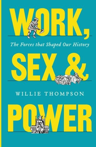 Work, Sex and Power: The Forces that Shaped Our History -  Willie Thompson