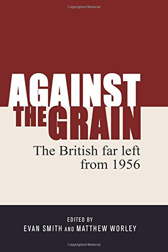 Against the Grain: The British Far Left from 1956 - Evan Smith