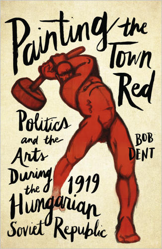 Painting the Town Red Politics and the Arts During the 1919 Hungarian Soviet Republic