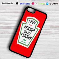 I Put Ketchup on My Ketchup Heinz iPhone 4/4S 5 S/C/SE 6/6S Plus 7| Samsung Galaxy S4 S5 S6 S7 NOTE 3 4 5| LG G2 G3 G4| MOTOROLA MOTO X X2 NEXUS 6| SONY Z3 Z4 MINI| HTC ONE X M7 M8 M9 M8 MINI CASE