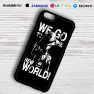 Luffy We Go to The New World iPhone 4/4S 5 S/C/SE 6/6S Plus 7| Samsung Galaxy S4 S5 S6 S7 NOTE 3 4 5| LG G2 G3 G4| MOTOROLA MOTO X X2 NEXUS 6| SONY Z3 Z4 MINI| HTC ONE X M7 M8 M9 M8 MINI CASE