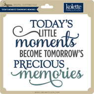 Today's Little Moments become Tomorrow's Memories