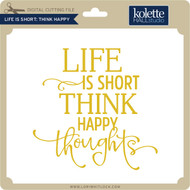Life Is Short Think Happy Thoughts