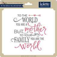 To the World You Are Mother