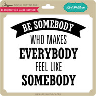 Be Somebody Who Makes Everybody