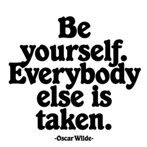 Be yourself. Everybody else is taken.   - magnet