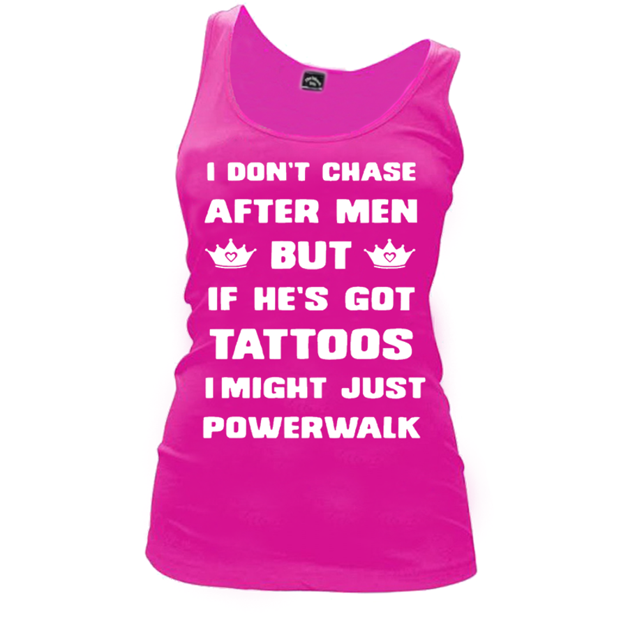Women's I DON'T CHASE AFTER MEN BUT IF HE'S GOT TATTOOS I MIGHT JUST POWERWALK - TANK TOP