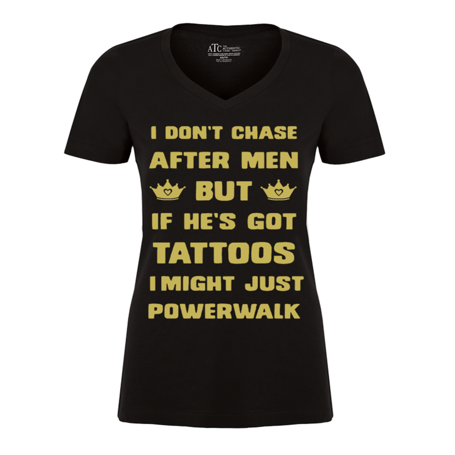 Women's I DON'T CHASE AFTER MEN BUT IF HE'S GOT TATTOOS I MIGHT JUST POWERWALK - TSHIRT