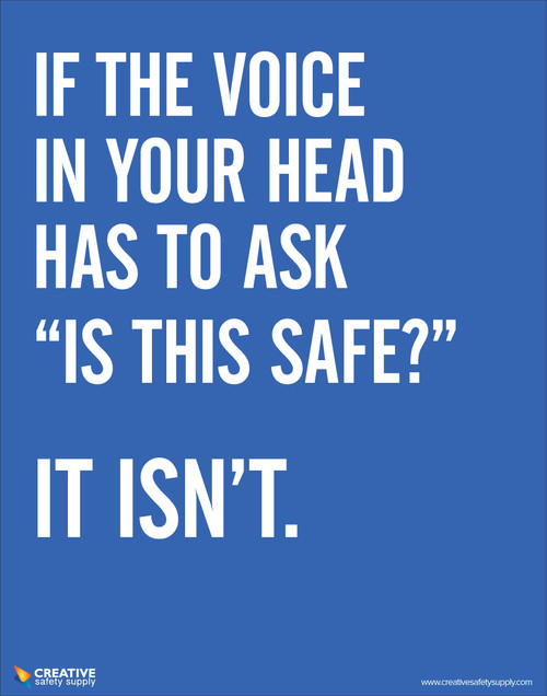 "If the voice in your head has to ask ""is this safe?"" It isn't- Safety Poster"