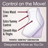 Trims Waist Line. Extra Tummy Control. Smooth Hips & Thighs. Control on the Move! Designed to Move as You Do.