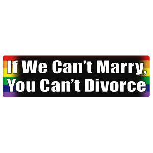 Image of If We Can't Marry, You Can't Divorce Rainbow Pride LGBT Gay and Lesbian Rights Sticker
