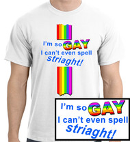 """I'm So Gay, I Can't Even Spell Straight"" T-Shirt (Comically Misspelled) - Funny Gay Pride White T-Shirt. - Gay & Lesbian Clothing & Apparel Shirts"
