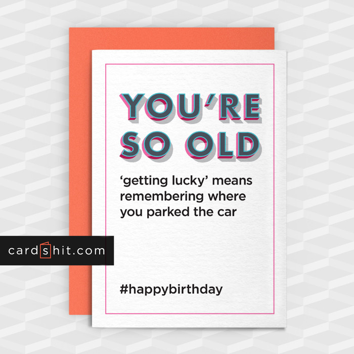 Greeting Cards Birthday Cards YOU'RE SO OLD  'getting lucky' means remembering where you parked the car #happybirthday