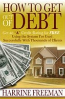 How to Get Out of Debt: Get an 'A' Credit Rating for Free Using the System I've Used Successfully with Thousands of Clients