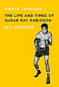 Sweet Thunder: The Life and Times of Sugar Ray Robinson