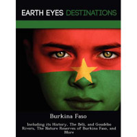 Burkina Faso: Including Its History, the Beli, and Goudebo Rivers, the Nature Reserves of Burkina Faso, and More