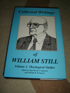 Collected Writings of William Still / Volume 1: Theological Studies edited by Nigel M. de S. Cameron and Sinclair B. Ferguson