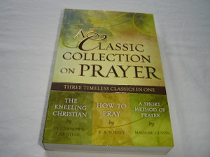 A Classic Collection on Prayer: Three Timeless Classics in One (The Kneeling Christian / How to Pray / A Short Method of Prayer)