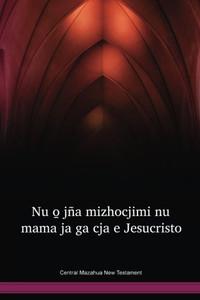 Central Mazahua New Testament / Nu o̱ jña mizhocjimi nu mama ja ga cja e Jesucristo (MAZNT) / Mexico