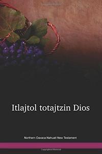 Northern Oaxaca Nahuatl New Testament / Itlajtol totajtzin Dios = El Nuevo Testamento (NHYNT) / Mexico