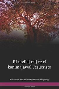Achi Rabinal New Testament (traditional orthography) / Ri utzilaj tzij re ri kanimajawal Jesucristo (ACRTNT) / Guatemala