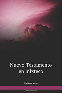 Atatláhuca Mixtec Language / Nuevo Testamento En El Mixteco De Atatláhuca (MIBWBT) / The New Testament of Mixtec, Atatláhuca / Mexico